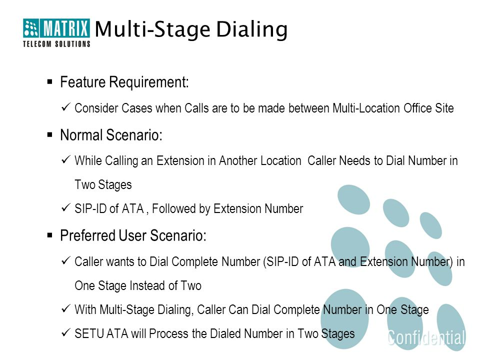  Feature Requirement: Consider Cases when Calls are to be made between Multi-Location Office Site  Normal Scenario: While Calling an Extension in Another Location Caller Needs to Dial Number in Two Stages SIP-ID of ATA, Followed by Extension Number  Preferred User Scenario: Caller wants to Dial Complete Number (SIP-ID of ATA and Extension Number) in One Stage Instead of Two With Multi-Stage Dialing, Caller Can Dial Complete Number in One Stage SETU ATA will Process the Dialed Number in Two Stages Multi - Stage Dialing