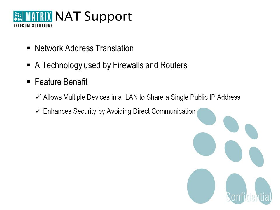 Network Address Translation  A Technology used by Firewalls and Routers  Feature Benefit Allows Multiple Devices in a LAN to Share a Single Public IP Address Enhances Security by Avoiding Direct Communication NAT Support