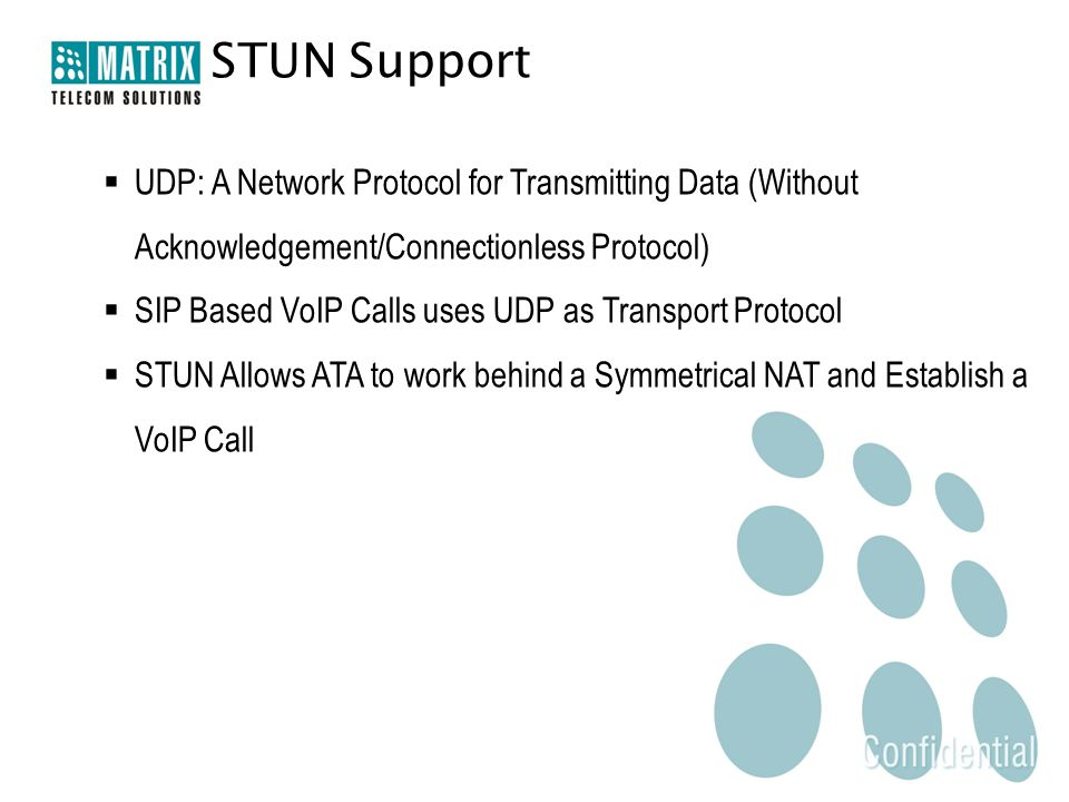 STUN Support  UDP: A Network Protocol for Transmitting Data (Without Acknowledgement/Connectionless Protocol)  SIP Based VoIP Calls uses UDP as Transport Protocol  STUN Allows ATA to work behind a Symmetrical NAT and Establish a VoIP Call