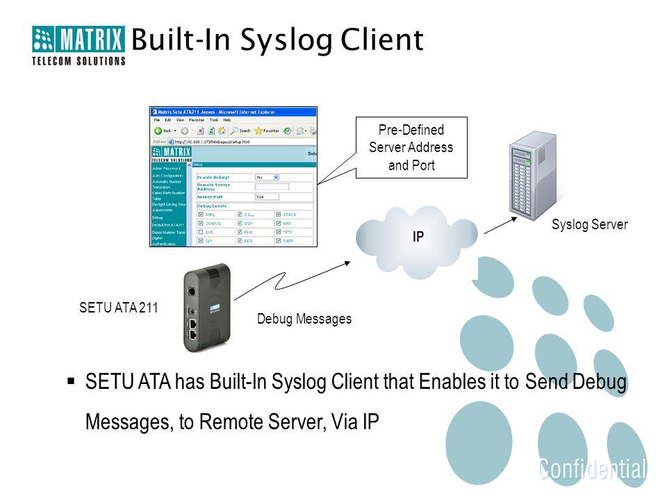Pre-Defined Server Address and Port Syslog Server Built-In Syslog Client Debug Messages SETU ATA 211  SETU ATA has Built-In Syslog Client that Enables it to Send Debug Messages, to Remote Server, Via IP IP