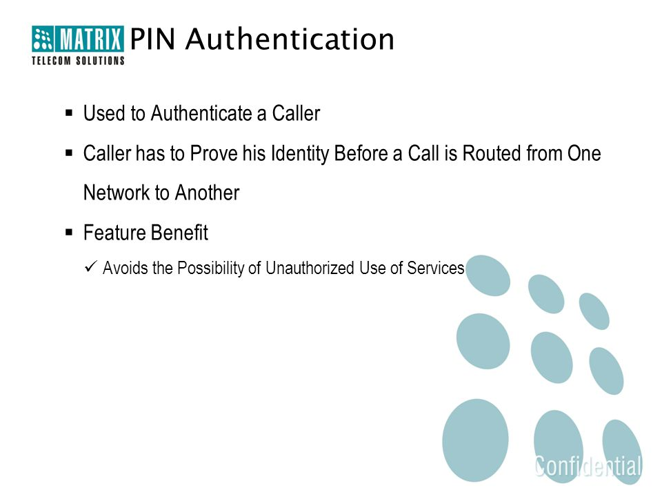  Used to Authenticate a Caller  Caller has to Prove his Identity Before a Call is Routed from One Network to Another  Feature Benefit Avoids the Possibility of Unauthorized Use of Services PIN Authentication