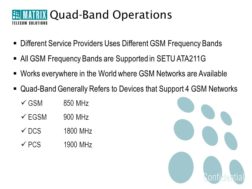 Quad-Band Operations  Different Service Providers Uses Different GSM Frequency Bands  All GSM Frequency Bands are Supported in SETU ATA211G  Works