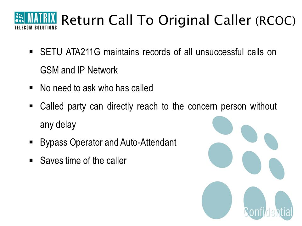 Return Call To Original Caller (RCOC)  SETU ATA211G maintains records of all unsuccessful calls on GSM and IP Network  No need to ask who has called  Called party can directly reach to the concern person without any delay  Bypass Operator and Auto-Attendant  Saves time of the caller