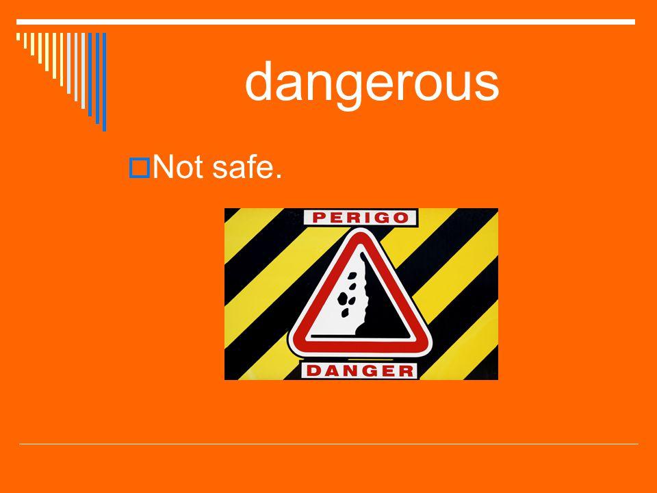 dangerous  Not safe.