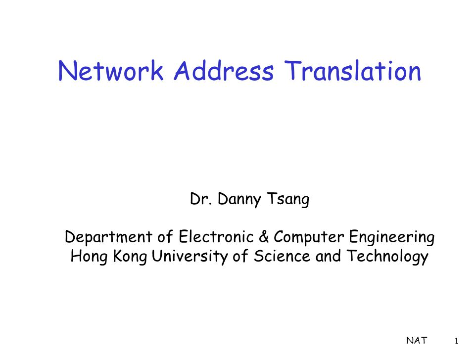 NAT1 Network Address Translation Dr. Danny Tsang Department of Electronic & Computer Engineering Hong Kong University of Science and Technology