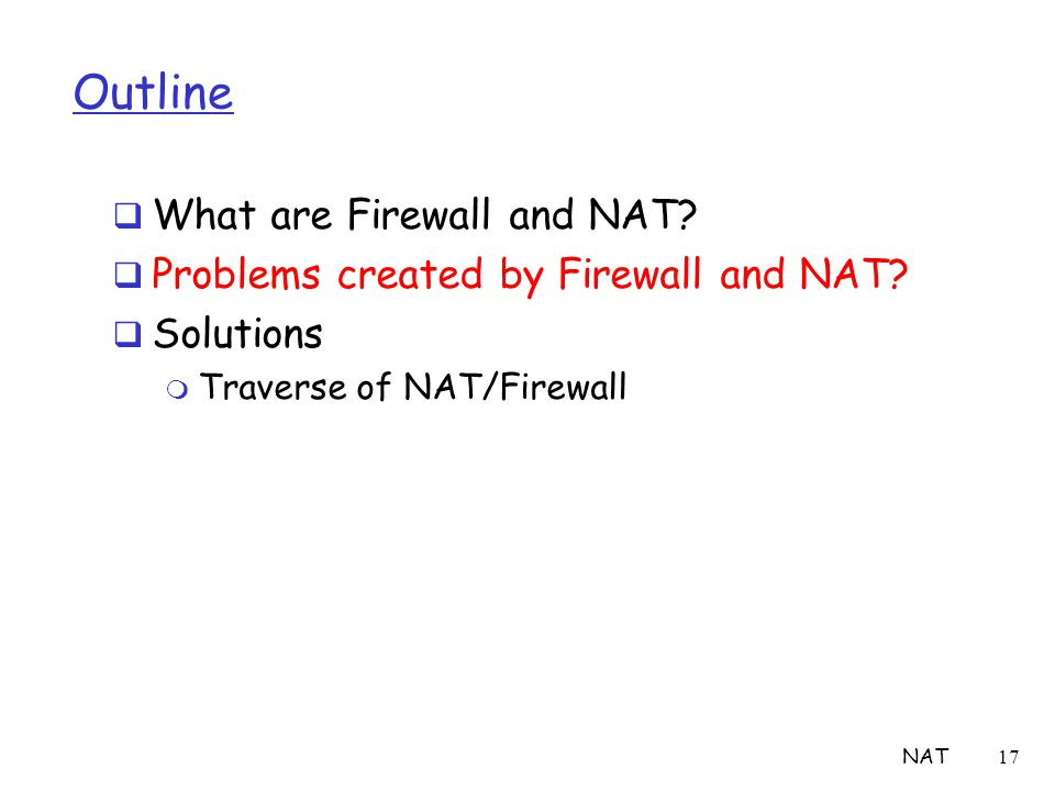 NAT17 Outline  What are Firewall and NAT?  Problems created by Firewall and NAT?  Solutions m Traverse of NAT/Firewall