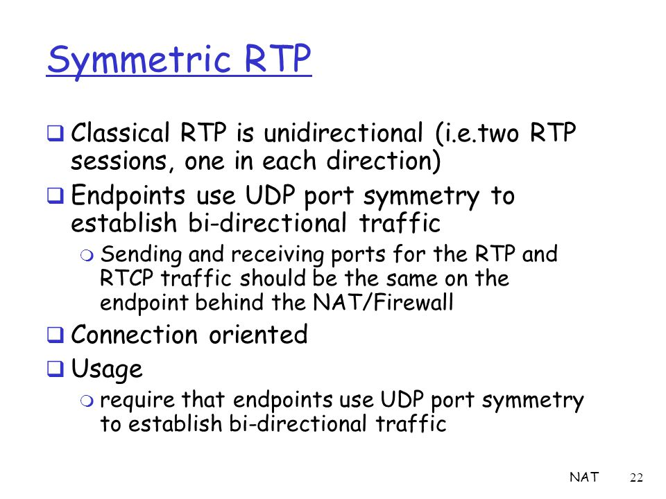 NAT22 Symmetric RTP  Classical RTP is unidirectional (i.e.two RTP sessions, one in each direction)  Endpoints use UDP port symmetry to establish bi-