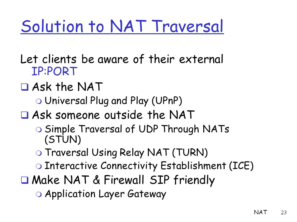NAT23 Solution to NAT Traversal Let clients be aware of their external IP:PORT  Ask the NAT m Universal Plug and Play (UPnP)  Ask someone outside th
