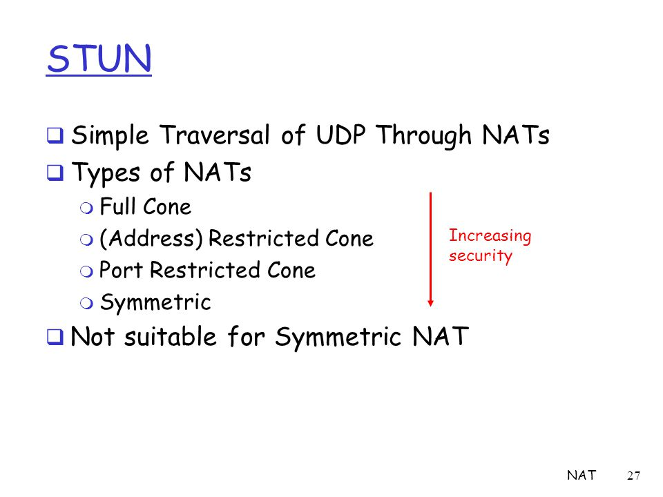 NAT27 STUN  Simple Traversal of UDP Through NATs  Types of NATs m Full Cone m (Address) Restricted Cone m Port Restricted Cone m Symmetric  Not sui