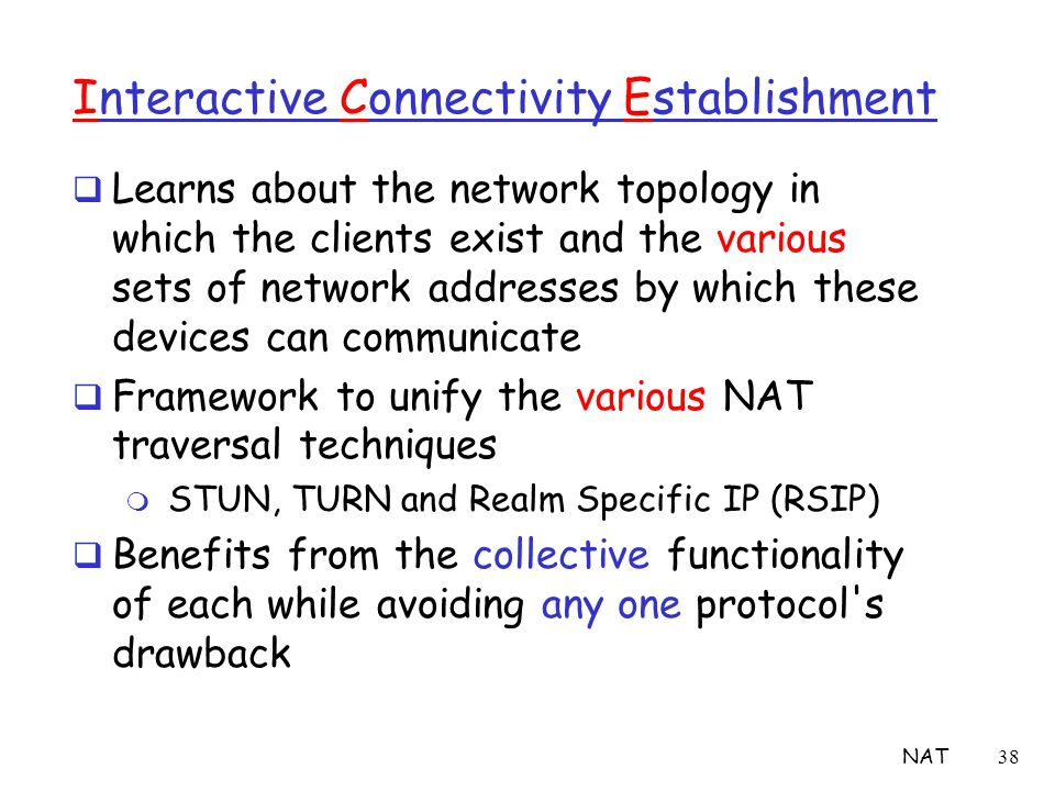 NAT38 Interactive Connectivity Establishment  Learns about the network topology in which the clients exist and the various sets of network addresses