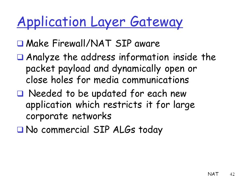 NAT42 Application Layer Gateway  Make Firewall/NAT SIP aware  Analyze the address information inside the packet payload and dynamically open or clos