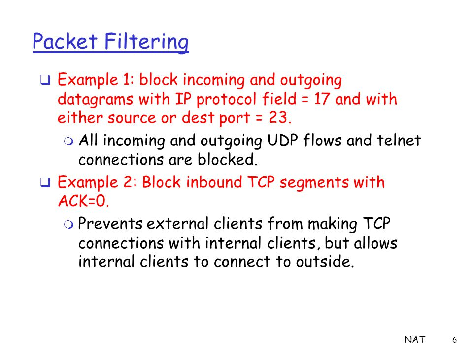 NAT6 Packet Filtering  Example 1: block incoming and outgoing datagrams with IP protocol field = 17 and with either source or dest port = 23. m All i