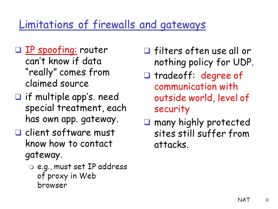 "NAT9 Limitations of firewalls and gateways  IP spoofing: router can't know if data ""really"" comes from claimed source  if multiple app's. need speci"