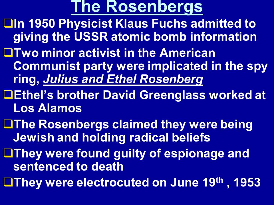 The Rosenbergs  In 1950 Physicist Klaus Fuchs admitted to giving the USSR atomic bomb information  Two minor activist in the American Communist party were implicated in the spy ring, Julius and Ethel Rosenberg  Ethel's brother David Greenglass worked at Los Alamos  The Rosenbergs claimed they were being Jewish and holding radical beliefs  They were found guilty of espionage and sentenced to death  They were electrocuted on June 19 th, 1953