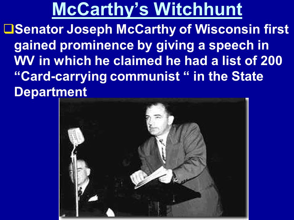 McCarthy's Witchhunt  Senator Joseph McCarthy of Wisconsin first gained prominence by giving a speech in WV in which he claimed he had a list of 200 Card-carrying communist in the State Department