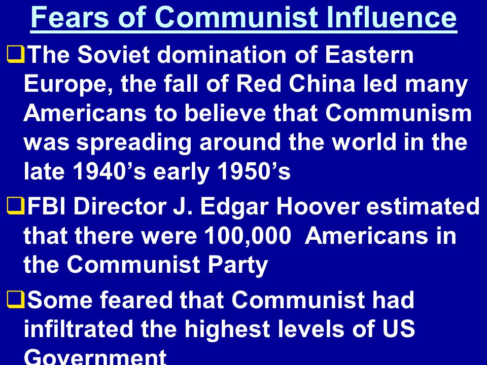 Fears of Communist Influence  The Soviet domination of Eastern Europe, the fall of Red China led many Americans to believe that Communism was spreading around the world in the late 1940's early 1950's  FBI Director J.