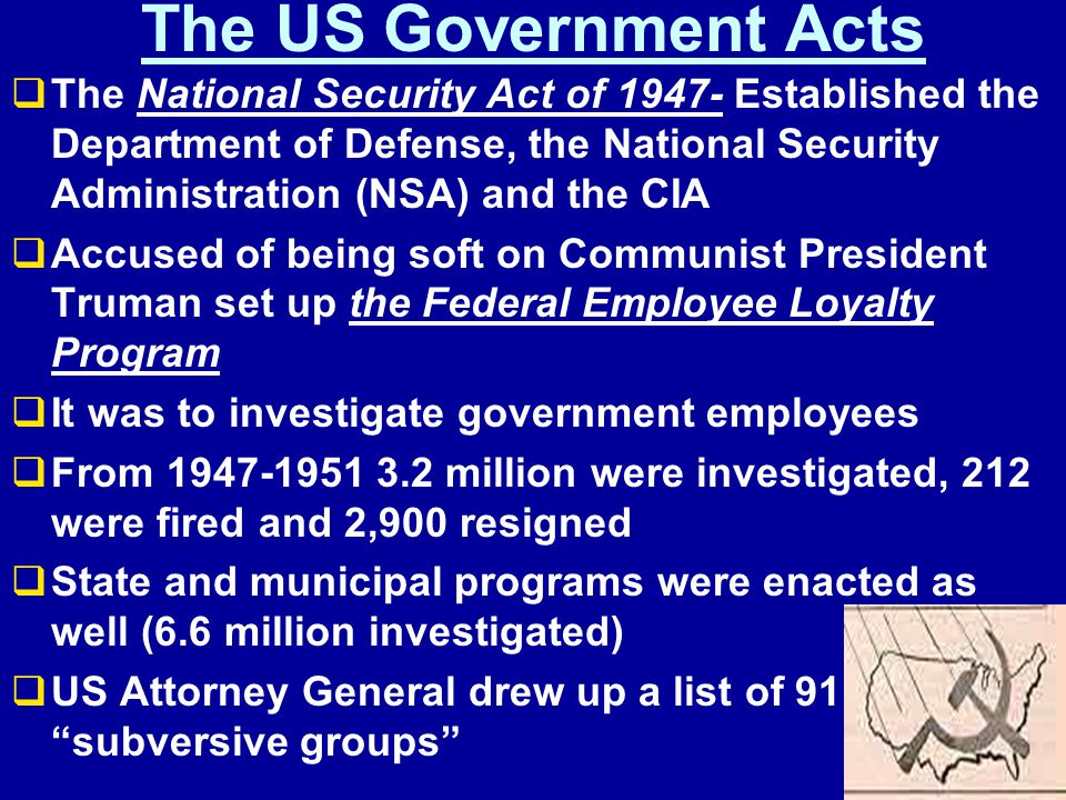 The US Government Acts  The National Security Act of 1947- Established the Department of Defense, the National Security Administration (NSA) and the CIA  Accused of being soft on Communist President Truman set up the Federal Employee Loyalty Program  It was to investigate government employees  From 1947-1951 3.2 million were investigated, 212 were fired and 2,900 resigned  State and municipal programs were enacted as well (6.6 million investigated)  US Attorney General drew up a list of 91 subversive groups
