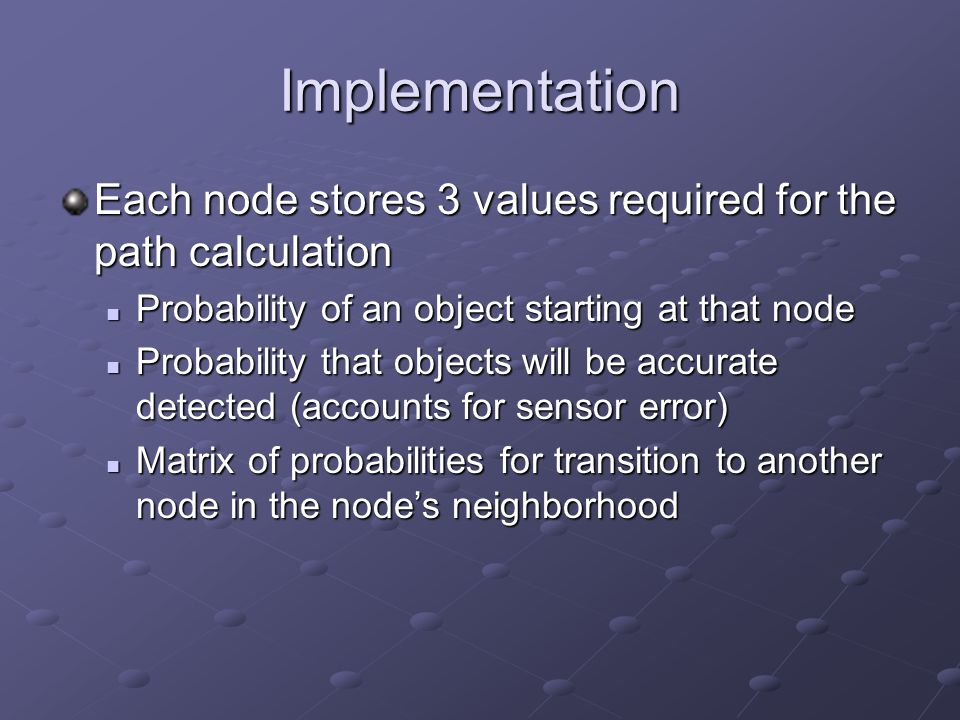 Implementation Each node stores 3 values required for the path calculation Probability of an object starting at that node Probability of an object starting at that node Probability that objects will be accurate detected (accounts for sensor error) Probability that objects will be accurate detected (accounts for sensor error) Matrix of probabilities for transition to another node in the node's neighborhood Matrix of probabilities for transition to another node in the node's neighborhood