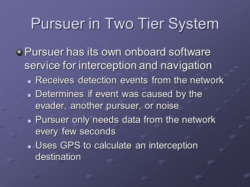 Pursuer has its own onboard software service for interception and navigation Receives detection events from the network Receives detection events from the network Determines if event was caused by the evader, another pursuer, or noise Determines if event was caused by the evader, another pursuer, or noise Pursuer only needs data from the network every few seconds Pursuer only needs data from the network every few seconds Uses GPS to calculate an interception destination Uses GPS to calculate an interception destination Pursuer in Two Tier System