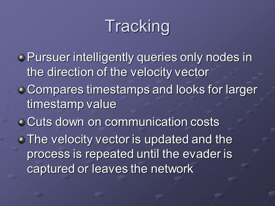 Tracking Pursuer intelligently queries only nodes in the direction of the velocity vector Compares timestamps and looks for larger timestamp value Cuts down on communication costs The velocity vector is updated and the process is repeated until the evader is captured or leaves the network