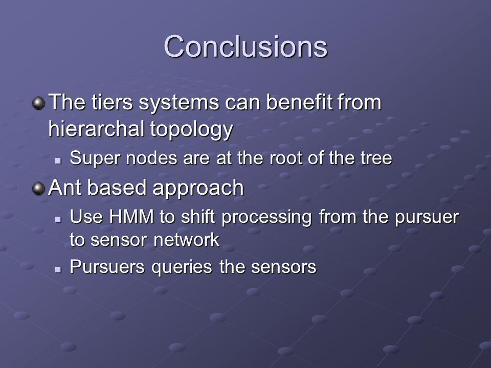 Conclusions The tiers systems can benefit from hierarchal topology Super nodes are at the root of the tree Super nodes are at the root of the tree Ant based approach Use HMM to shift processing from the pursuer to sensor network Use HMM to shift processing from the pursuer to sensor network Pursuers queries the sensors Pursuers queries the sensors
