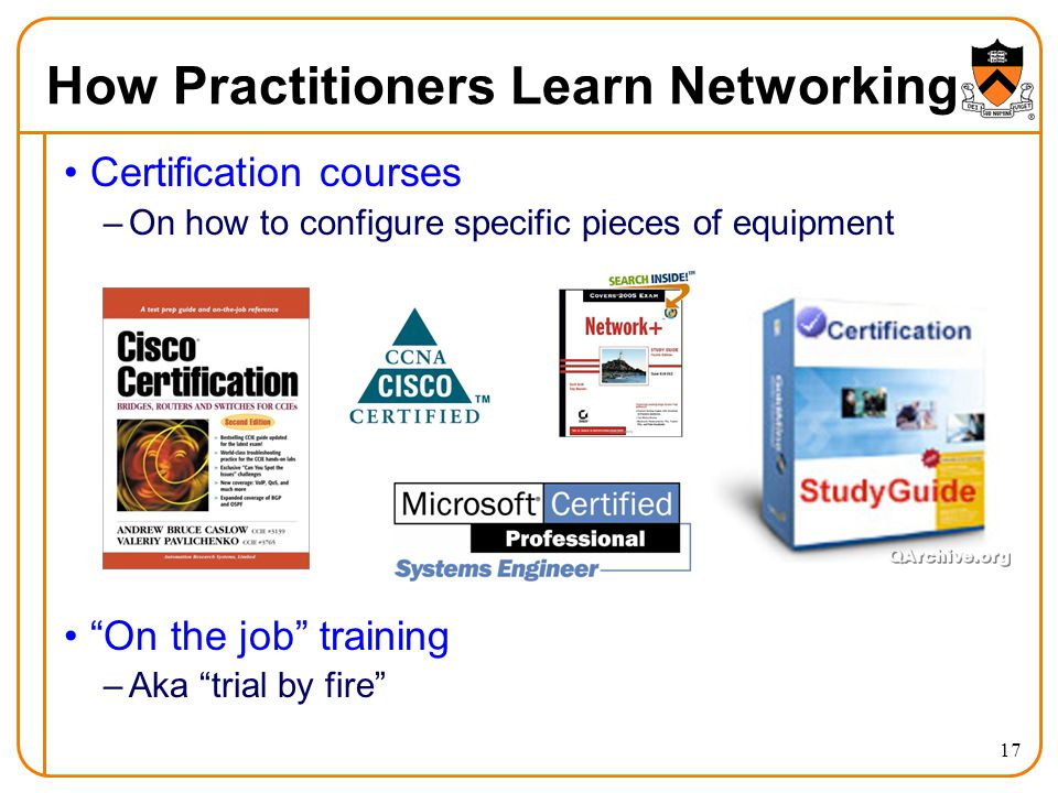 How Practitioners Learn Networking Certification courses –On how to configure specific pieces of equipment On the job training –Aka trial by fire 17