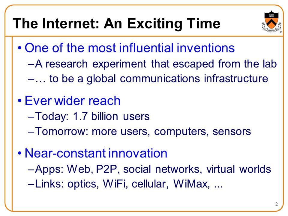 The Internet: An Exciting Time One of the most influential inventions –A research experiment that escaped from the lab –… to be a global communications infrastructure Ever wider reach –Today: 1.7 billion users –Tomorrow: more users, computers, sensors Near-constant innovation –Apps: Web, P2P, social networks, virtual worlds –Links: optics, WiFi, cellular, WiMax,...