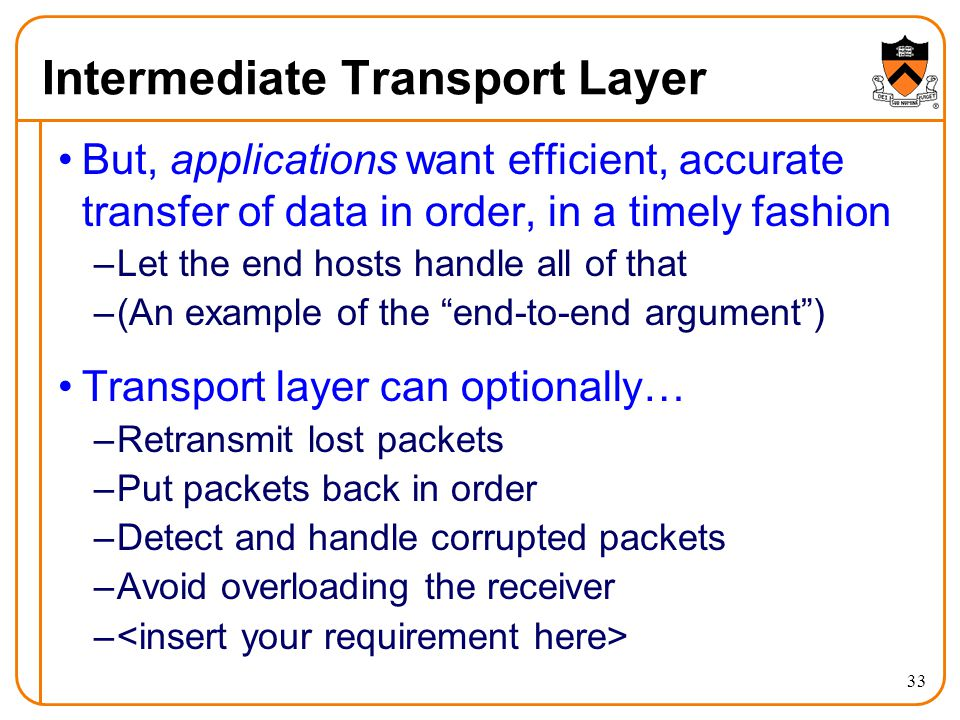 33 Intermediate Transport Layer But, applications want efficient, accurate transfer of data in order, in a timely fashion –Let the end hosts handle all of that –(An example of the end-to-end argument ) Transport layer can optionally… –Retransmit lost packets –Put packets back in order –Detect and handle corrupted packets –Avoid overloading the receiver –