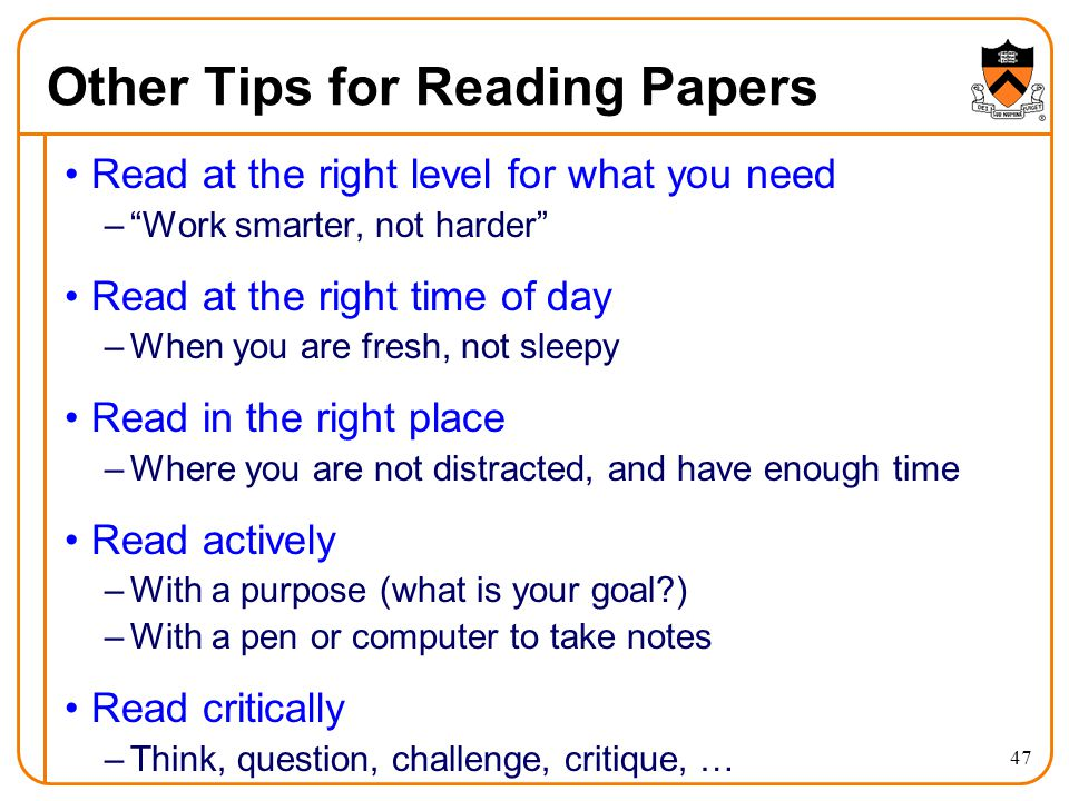 Other Tips for Reading Papers Read at the right level for what you need – Work smarter, not harder Read at the right time of day –When you are fresh, not sleepy Read in the right place –Where you are not distracted, and have enough time Read actively –With a purpose (what is your goal ) –With a pen or computer to take notes Read critically –Think, question, challenge, critique, … 47