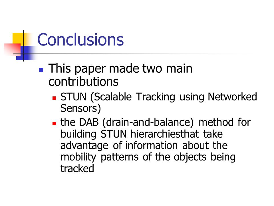 Conclusions This paper made two main contributions STUN (Scalable Tracking using Networked Sensors) the DAB (drain-and-balance) method for building STUN hierarchiesthat take advantage of information about the mobility patterns of the objects being tracked
