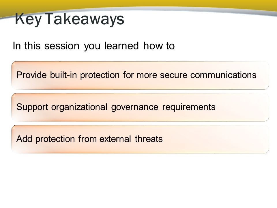 Key Takeaways Provide built-in protection for more secure communications Support organizational governance requirements Add protection from external t