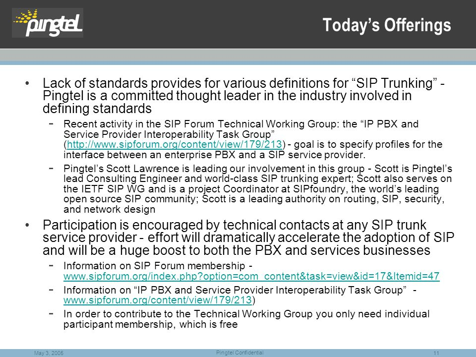 11 Pingtel Confidential May 3, 2005 Today's Offerings Lack of standards provides for various definitions for SIP Trunking - Pingtel is a committed thought leader in the industry involved in defining standards - Recent activity in the SIP Forum Technical Working Group: the IP PBX and Service Provider Interoperability Task Group (http://www.sipforum.org/content/view/179/213) - goal is to specify profiles for the interface between an enterprise PBX and a SIP service provider.http://www.sipforum.org/content/view/179/213 - Pingtel's Scott Lawrence is leading our involvement in this group - Scott is Pingtel's lead Consulting Engineer and world-class SIP trunking expert; Scott also serves on the IETF SIP WG and is a project Coordinator at SIPfoundry, the world's leading open source SIP community; Scott is a leading authority on routing, SIP, security, and network design Participation is encouraged by technical contacts at any SIP trunk service provider - effort will dramatically accelerate the adoption of SIP and will be a huge boost to both the PBX and services businesses - Information on SIP Forum membership - www.sipforum.org/index.php?option=com_content&task=view&id=17&Itemid=47 www.sipforum.org/index.php?option=com_content&task=view&id=17&Itemid=47 - Information on IP PBX and Service Provider Interoperability Task Group - www.sipforum.org/content/view/179/213) www.sipforum.org/content/view/179/213 - In order to contribute to the Technical Working Group you only need individual participant membership, which is free