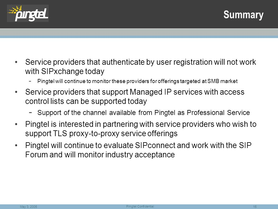 15 Pingtel Confidential May 3, 2005 Summary Service providers that authenticate by user registration will not work with SIPxchange today - Pingtel will continue to monitor these providers for offerings targeted at SMB market Service providers that support Managed IP services with access control lists can be supported today - Support of the channel available from Pingtel as Professional Service Pingtel is interested in partnering with service providers who wish to support TLS proxy-to-proxy service offerings Pingtel will continue to evaluate SIPconnect and work with the SIP Forum and will monitor industry acceptance