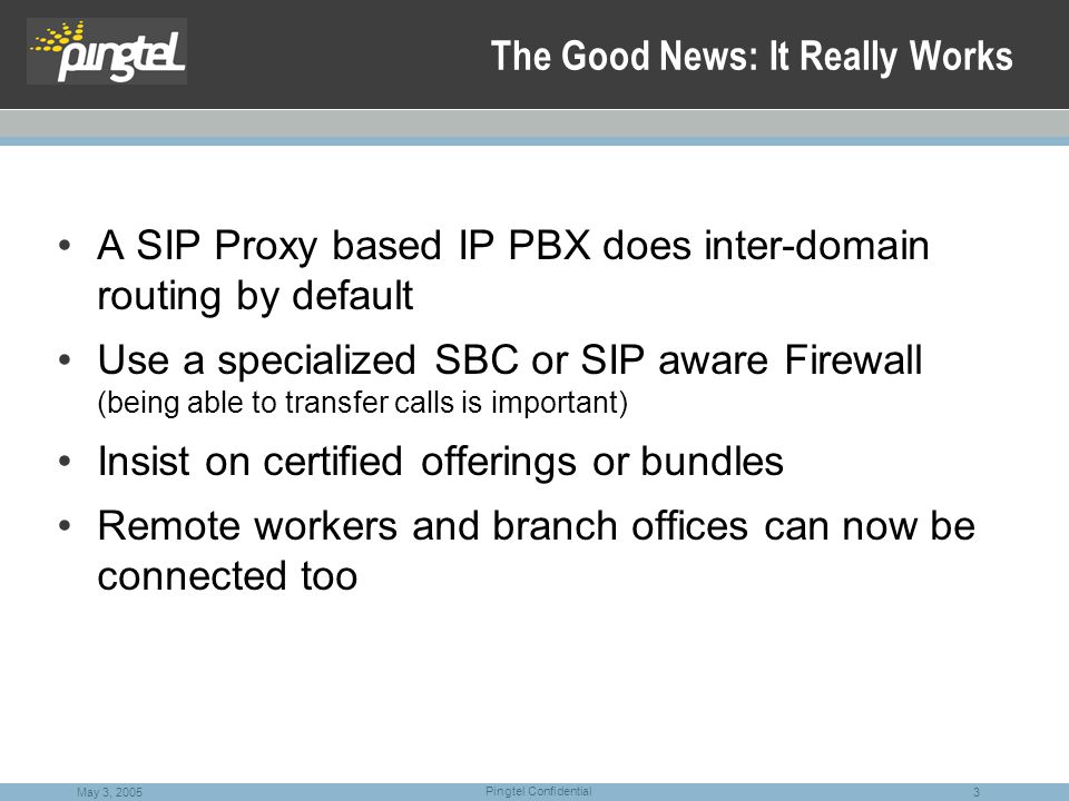 3 Pingtel Confidential May 3, 2005 The Good News: It Really Works A SIP Proxy based IP PBX does inter-domain routing by default Use a specialized SBC or SIP aware Firewall (being able to transfer calls is important) Insist on certified offerings or bundles Remote workers and branch offices can now be connected too