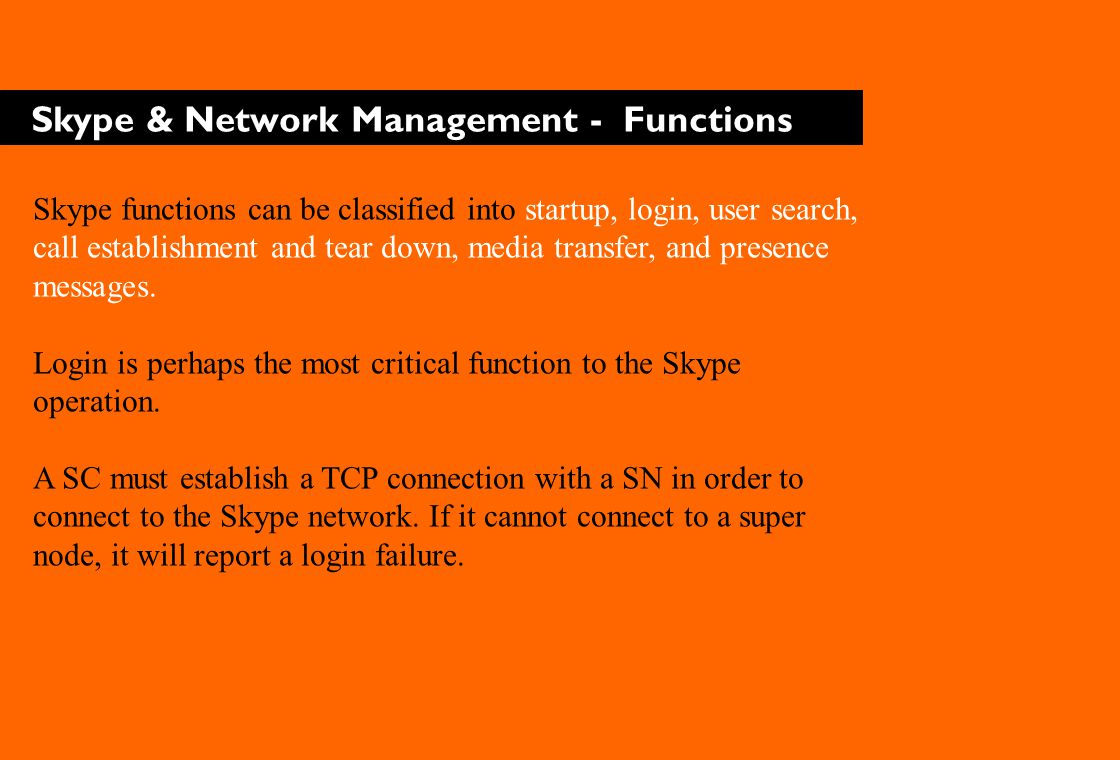 Skype & Network Management - Functions Skype functions can be classified into startup, login, user search, call establishment and tear down, media transfer, and presence messages.