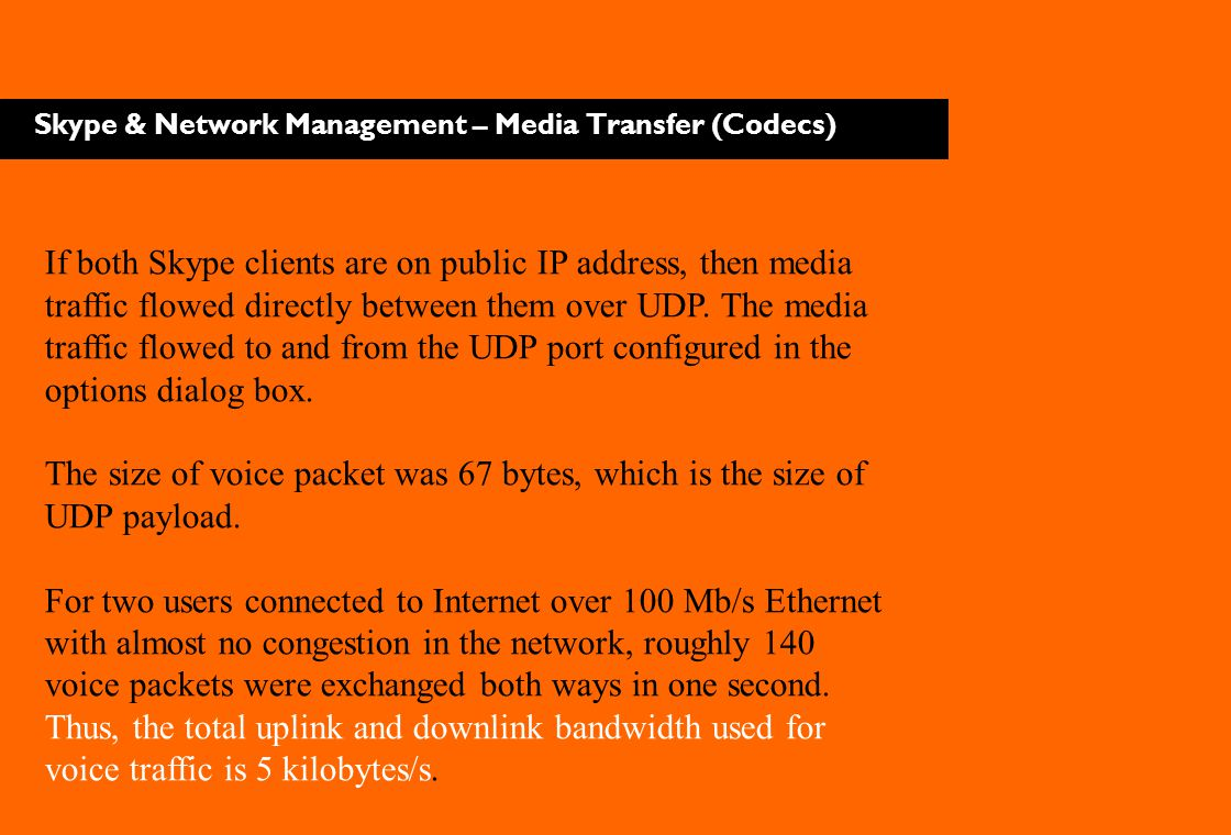 Skype & Network Management – Media Transfer (Codecs) If both Skype clients are on public IP address, then media traffic flowed directly between them o