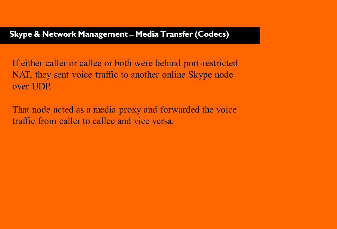 Skype & Network Management – Media Transfer (Codecs) If either caller or callee or both were behind port-restricted NAT, they sent voice traffic to an