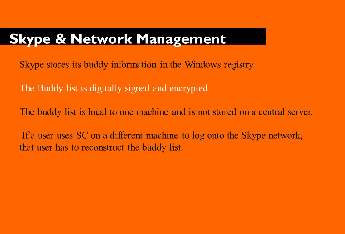 Skype & Network Management Skype stores its buddy information in the Windows registry.