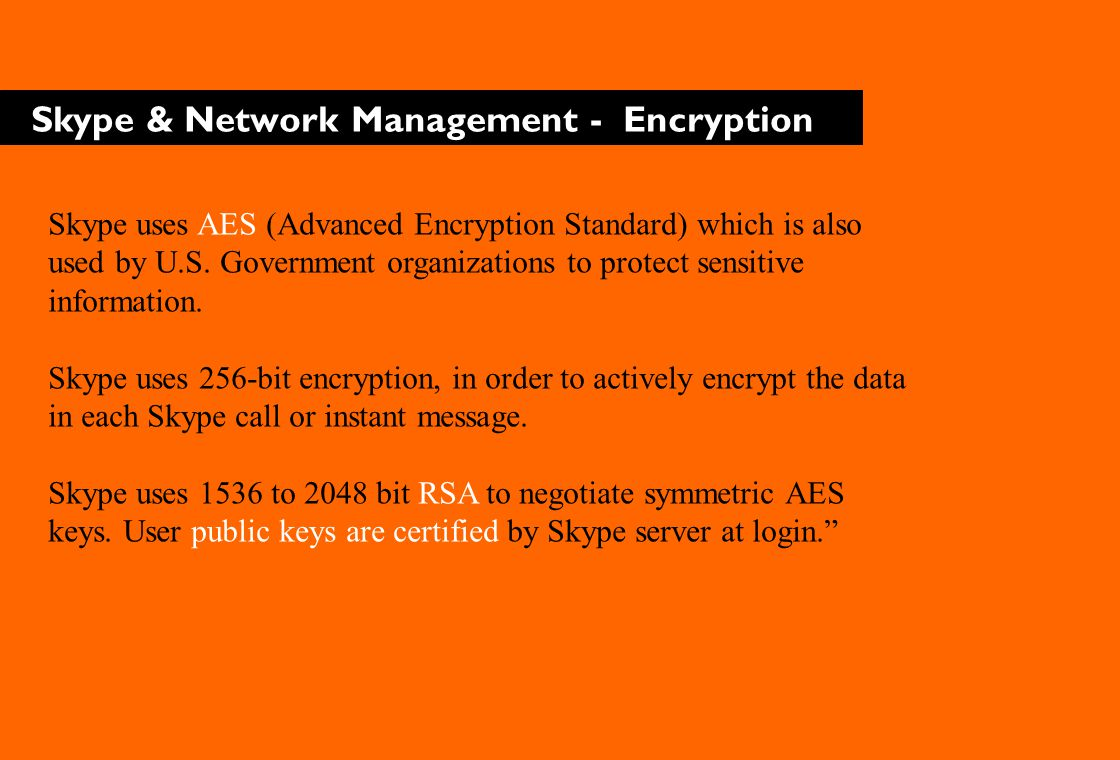 Skype & Network Management - Encryption Skype uses AES (Advanced Encryption Standard) which is also used by U.S.