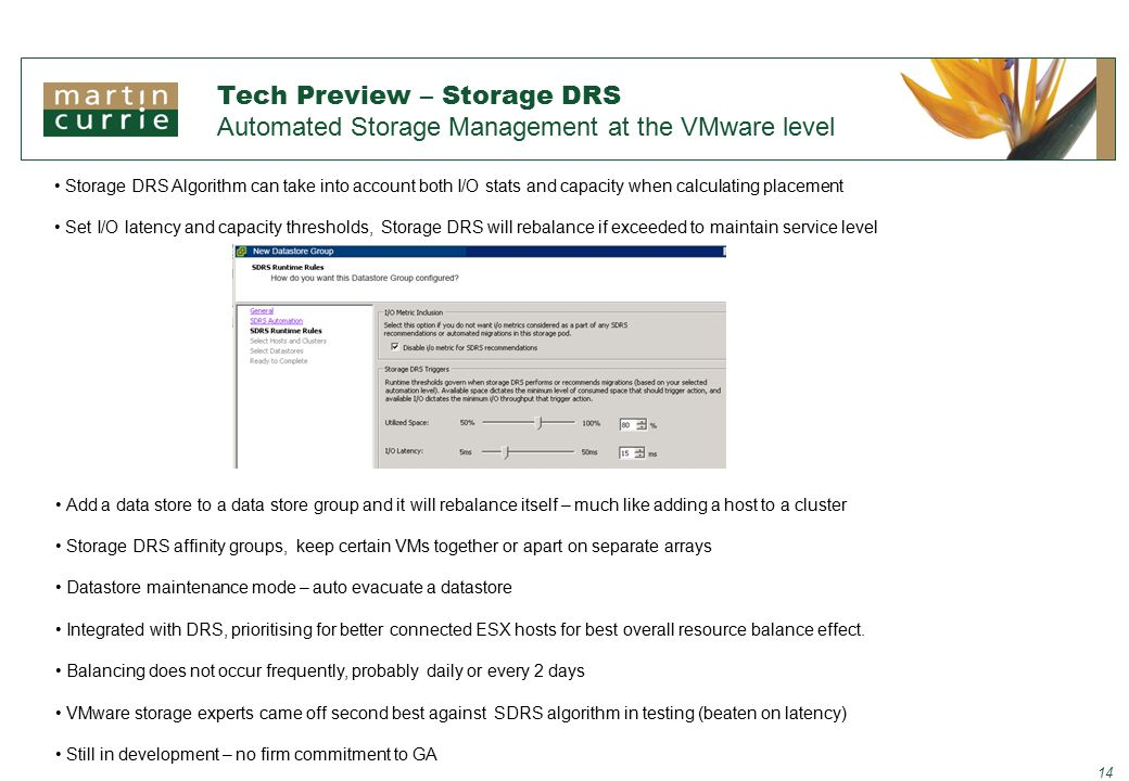 Tech Preview – Storage DRS Automated Storage Management at the VMware level 14 Storage DRS Algorithm can take into account both I/O stats and capacity when calculating placement Set I/O latency and capacity thresholds, Storage DRS will rebalance if exceeded to maintain service level Add a data store to a data store group and it will rebalance itself – much like adding a host to a cluster Storage DRS affinity groups, keep certain VMs together or apart on separate arrays Datastore maintenance mode – auto evacuate a datastore Integrated with DRS, prioritising for better connected ESX hosts for best overall resource balance effect.