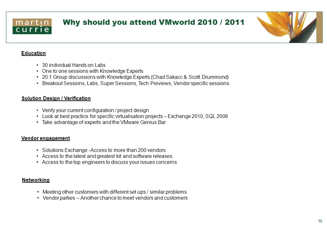 Why should you attend VMworld 2010 / 2011 16 Networking Meeting other customers with different set ups / similar problems Vendor parties – Another chance to meet vendors and customers Education 30 individual Hands on Labs One to one sessions with Knowledge Experts 20:1 Group discussions with Knowledge Experts (Chad Sakacc & Scott Drummond) Breakout Sessions, Labs, Super Sessions, Tech Previews, Vendor specific sessions Solution Design / Verification Verify your current configuration / project design Look at best practice for specific virtualisation projects – Exchange 2010, SQL 2008 Take advantage of experts and the VMware Genius Bar Vendor engagement Solutions Exchange - Access to more than 200 vendors Access to the latest and greatest kit and software releases Access to the top engineers to discuss your issues concerns