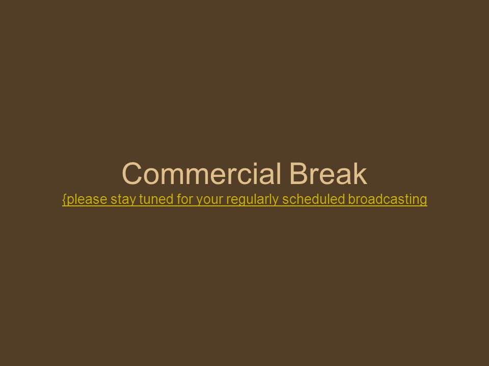 Commercial Break {please stay tuned for your regularly scheduled broadcasting {please stay tuned for your regularly scheduled broadcasting