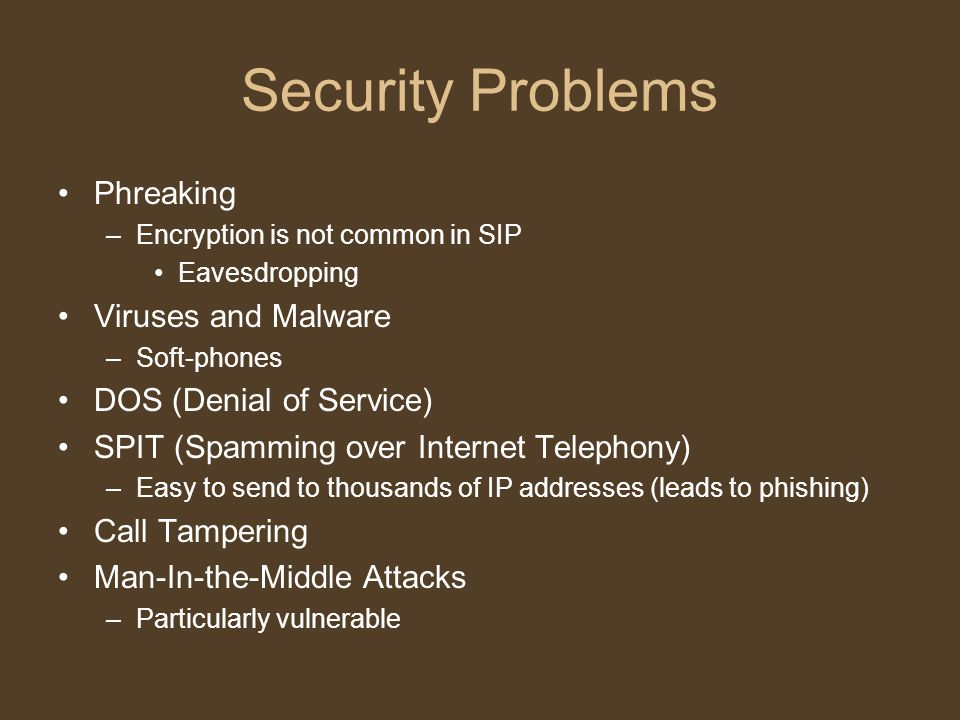 Security Problems Phreaking –Encryption is not common in SIP Eavesdropping Viruses and Malware –Soft-phones DOS (Denial of Service) SPIT (Spamming over Internet Telephony) –Easy to send to thousands of IP addresses (leads to phishing) Call Tampering Man-In-the-Middle Attacks –Particularly vulnerable