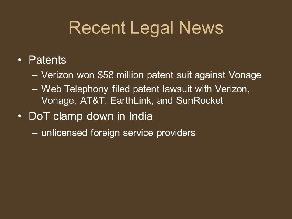 Recent Legal News Patents –Verizon won $58 million patent suit against Vonage –Web Telephony filed patent lawsuit with Verizon, Vonage, AT&T, EarthLink, and SunRocket DoT clamp down in India –unlicensed foreign service providers