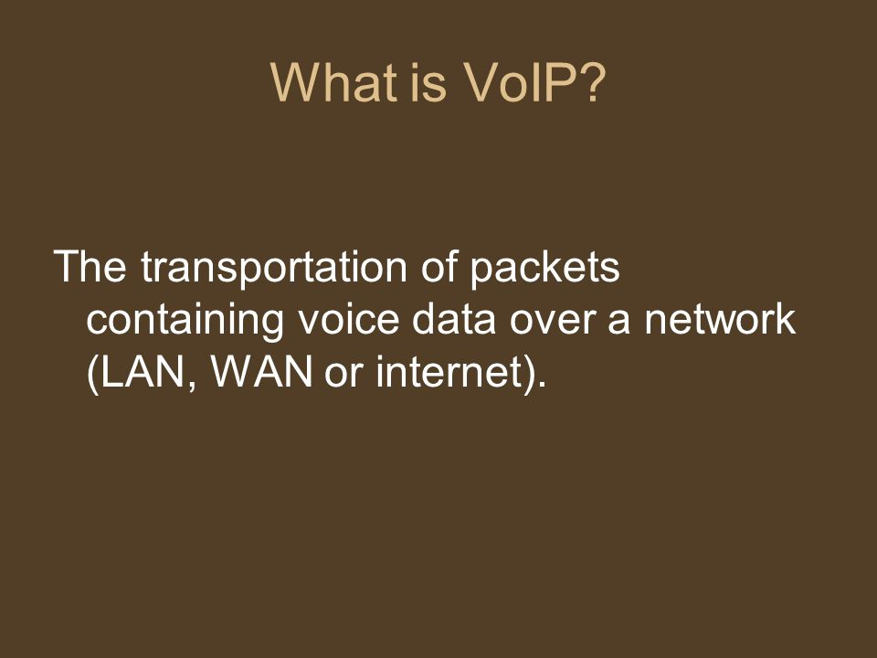 What is VoIP? The transportation of packets containing voice data over a network (LAN, WAN or internet).
