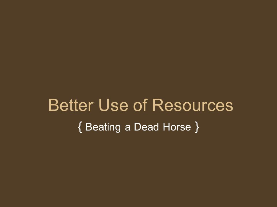 Better Use of Resources { Beating a Dead Horse }