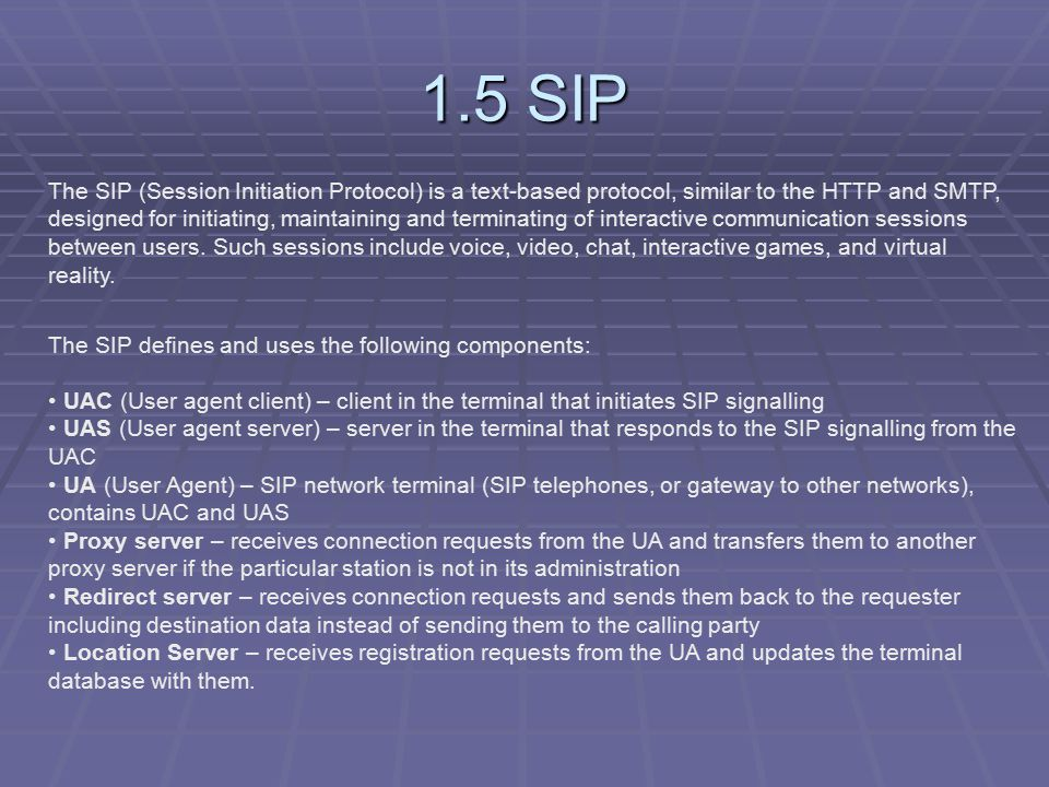 1.5 SIP The SIP (Session Initiation Protocol) is a text-based protocol, similar to the HTTP and SMTP, designed for initiating, maintaining and terminating of interactive communication sessions between users.