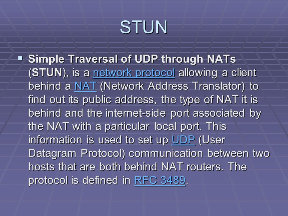 STUN  Simple Traversal of UDP through NATs (STUN), is a network protocol allowing a client behind a NAT (Network Address Translator) to find out its
