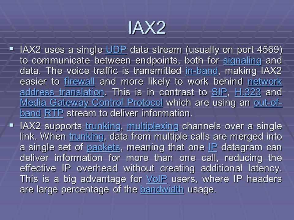 IAX2  IAX2 uses a single UDP data stream (usually on port 4569) to communicate between endpoints, both for signaling and data.