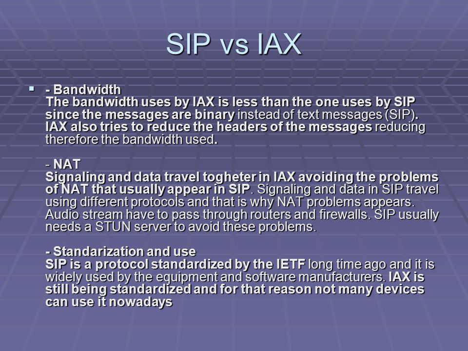 SIP vs IAX  - Bandwidth The bandwidth uses by IAX is less than the one uses by SIP since the messages are binary instead of text messages (SIP). IAX